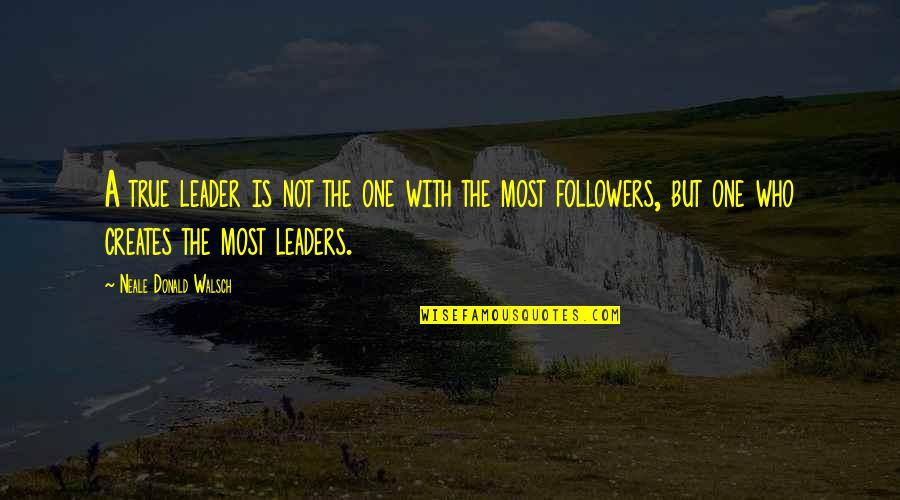 Leaders Versus Followers Quotes By Neale Donald Walsch: A true leader is not the one with