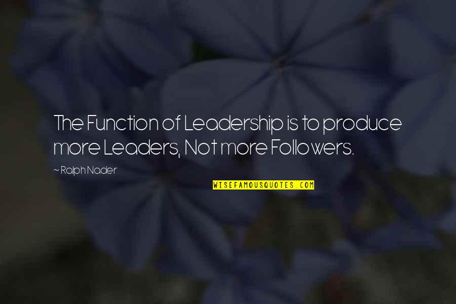 Leaders Versus Followers Quotes By Ralph Nader: The Function of Leadership is to produce more