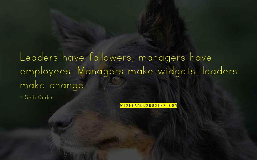 Leaders Versus Followers Quotes By Seth Godin: Leaders have followers, managers have employees. Managers make