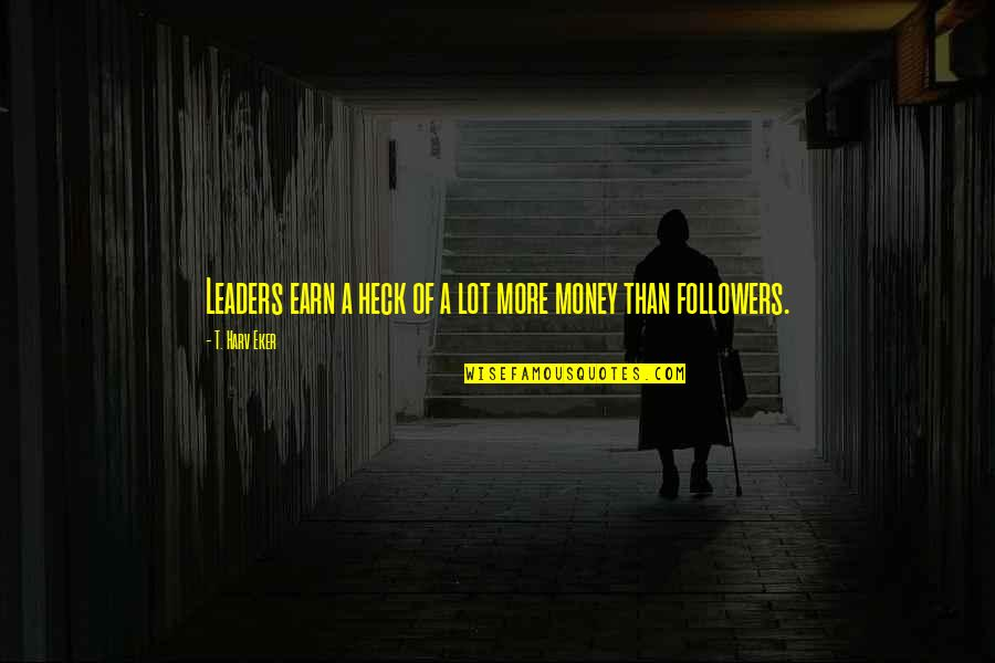 Leaders Versus Followers Quotes By T. Harv Eker: Leaders earn a heck of a lot more