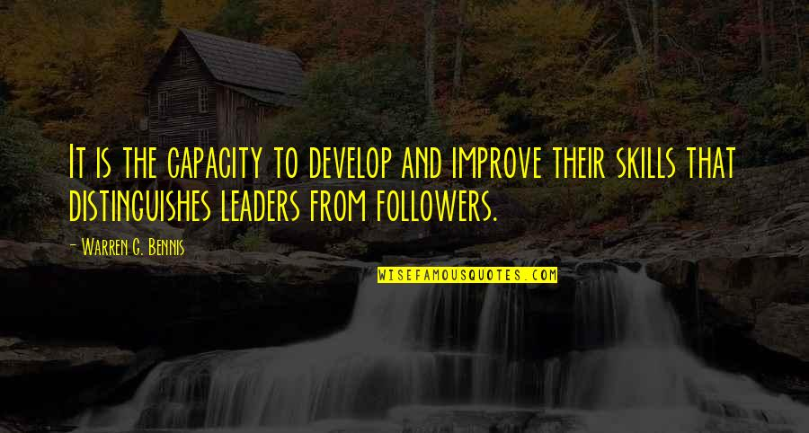Leaders Versus Followers Quotes By Warren G. Bennis: It is the capacity to develop and improve