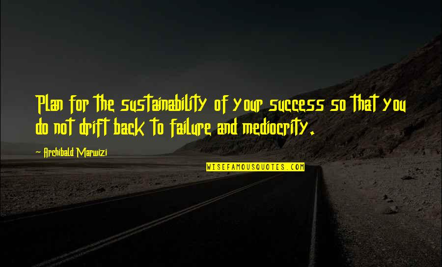 Leadership And Failure Quotes By Archibald Marwizi: Plan for the sustainability of your success so