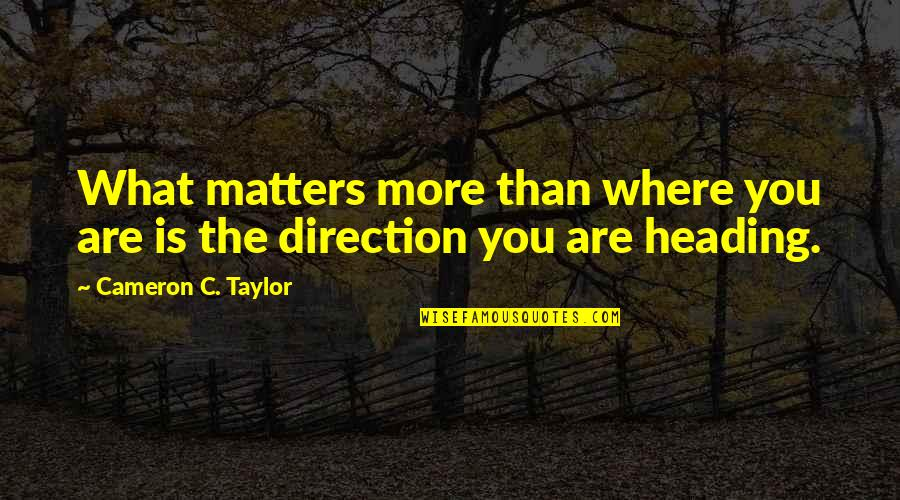 Leadership And Failure Quotes By Cameron C. Taylor: What matters more than where you are is