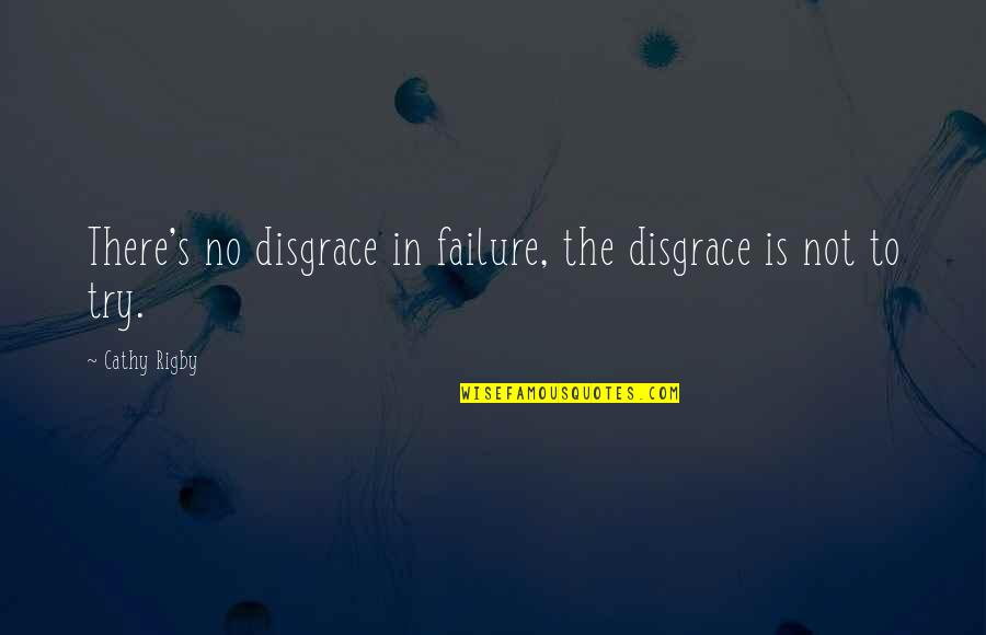 Leadership And Failure Quotes By Cathy Rigby: There's no disgrace in failure, the disgrace is