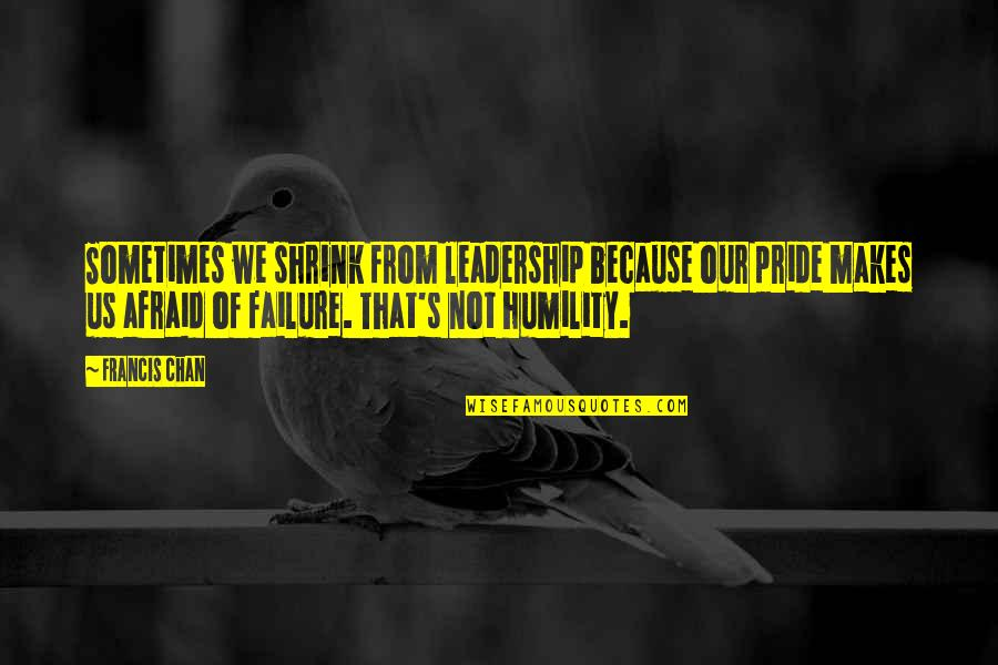 Leadership And Failure Quotes By Francis Chan: Sometimes we shrink from leadership because our pride