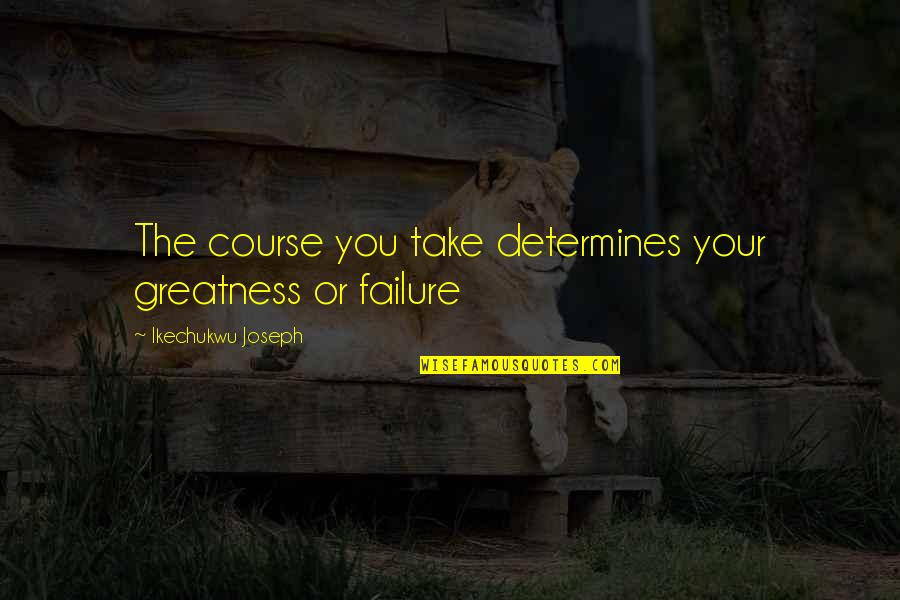 Leadership And Failure Quotes By Ikechukwu Joseph: The course you take determines your greatness or