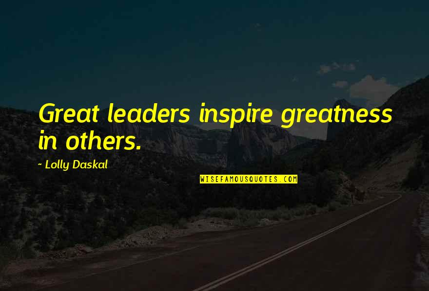 Leadership And Failure Quotes By Lolly Daskal: Great leaders inspire greatness in others.