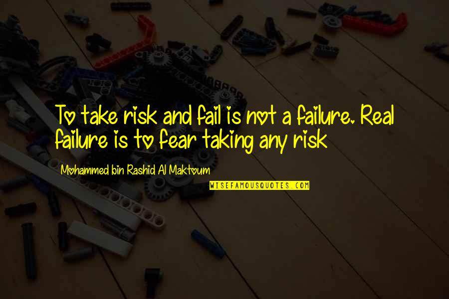 Leadership And Failure Quotes By Mohammed Bin Rashid Al Maktoum: To take risk and fail is not a