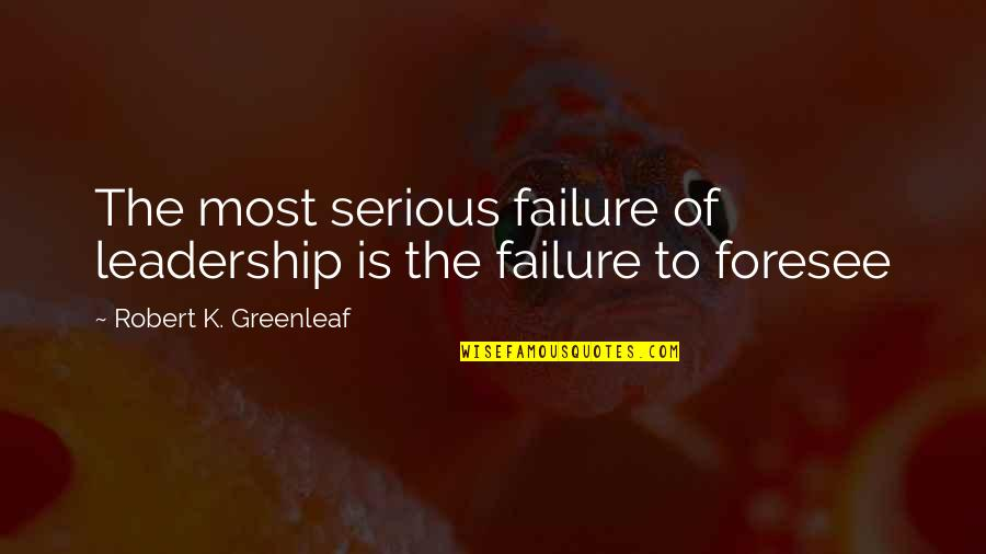 Leadership And Failure Quotes By Robert K. Greenleaf: The most serious failure of leadership is the