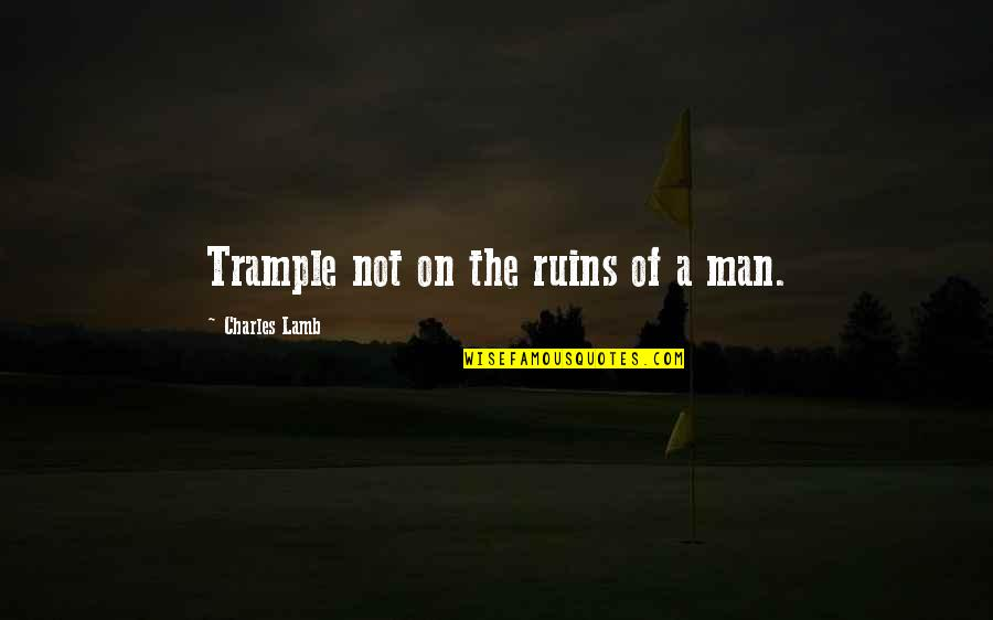 Leadership And Helping Others Quotes By Charles Lamb: Trample not on the ruins of a man.