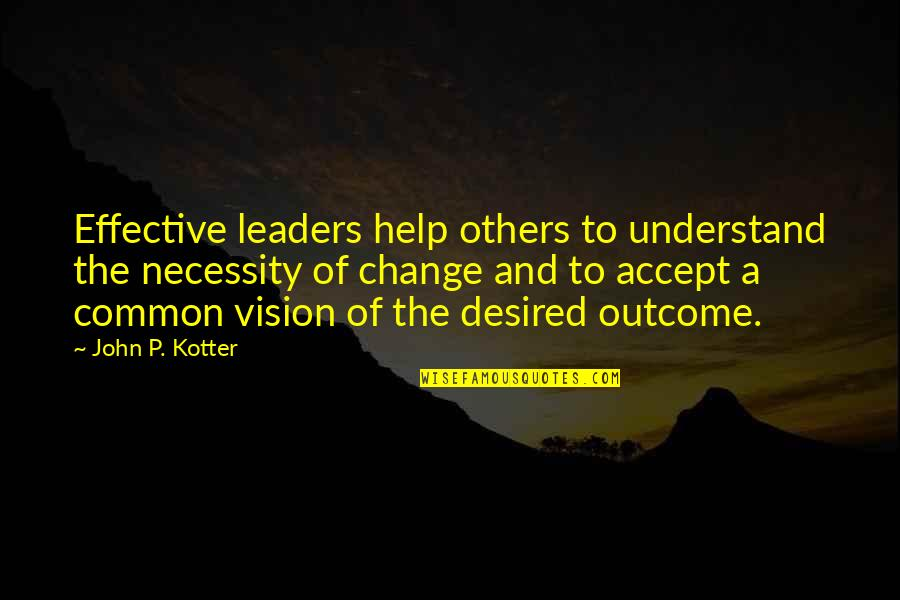 Leadership And Helping Others Quotes By John P. Kotter: Effective leaders help others to understand the necessity
