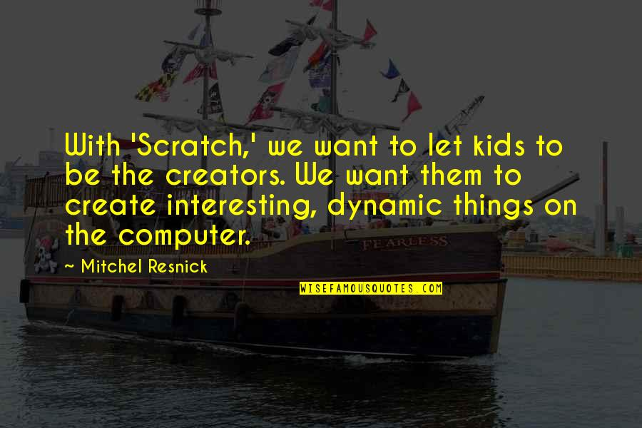 Leadership And Helping Others Quotes By Mitchel Resnick: With 'Scratch,' we want to let kids to
