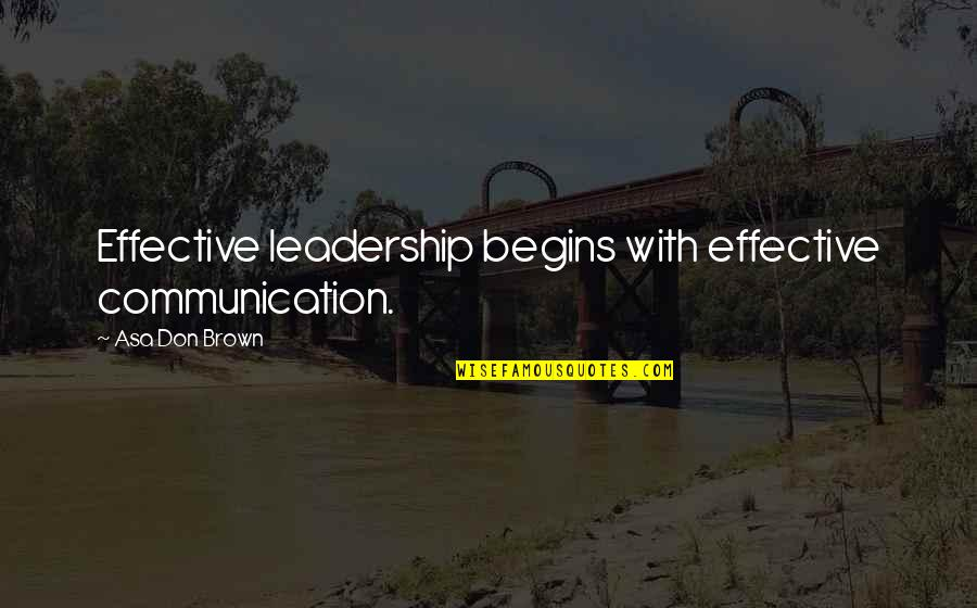Leadership Communication Quotes By Asa Don Brown: Effective leadership begins with effective communication.