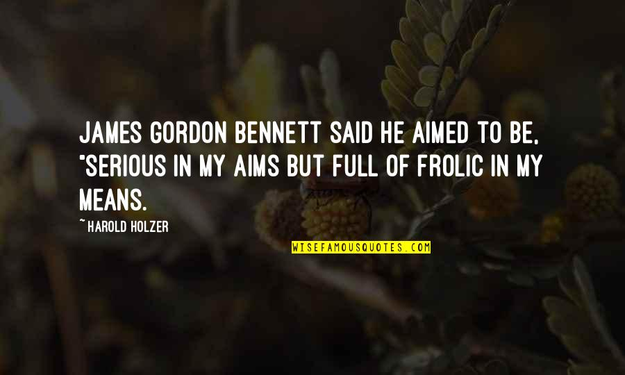 Leadership Communication Quotes By Harold Holzer: James Gordon Bennett said he aimed to be,