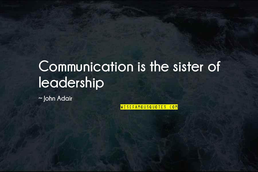 Leadership Communication Quotes By John Adair: Communication is the sister of leadership
