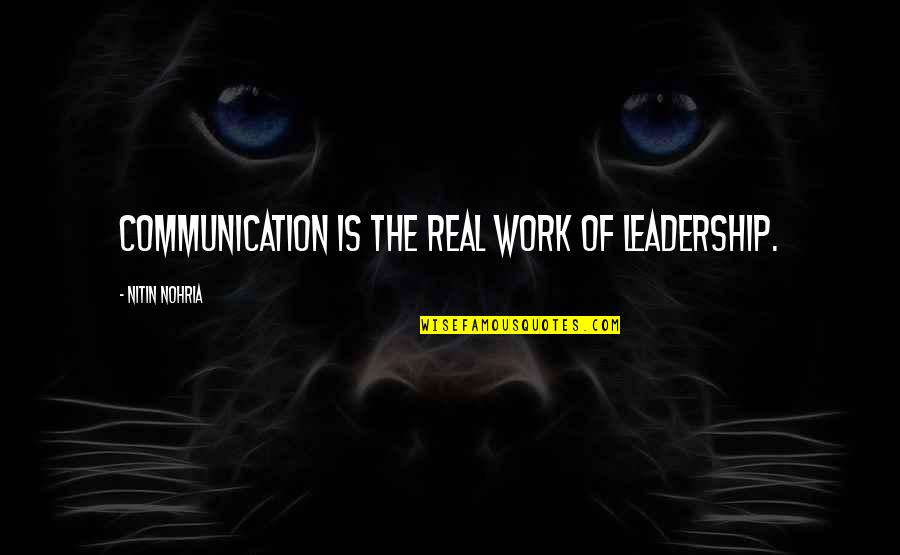 Leadership Communication Quotes By Nitin Nohria: Communication is the real work of leadership.
