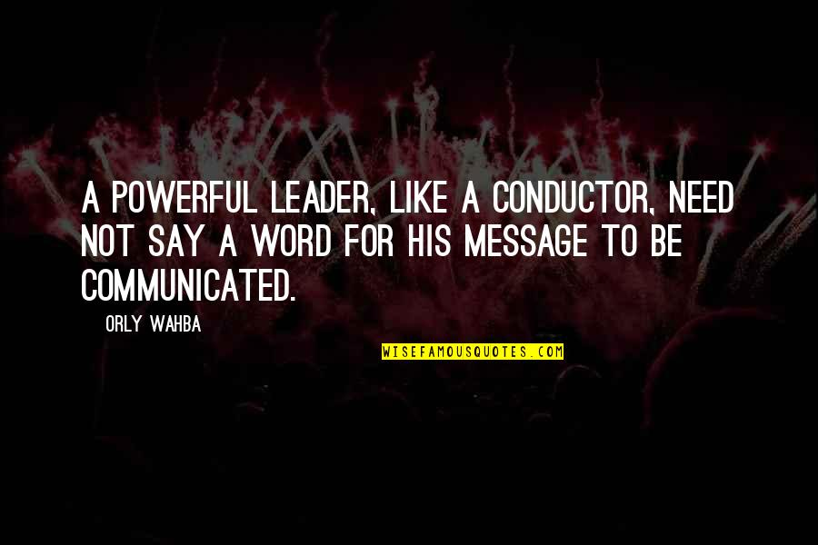 Leadership Communication Quotes By Orly Wahba: A powerful leader, like a conductor, need not