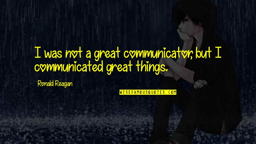 Leadership Communication Quotes By Ronald Reagan: I was not a great communicator, but I