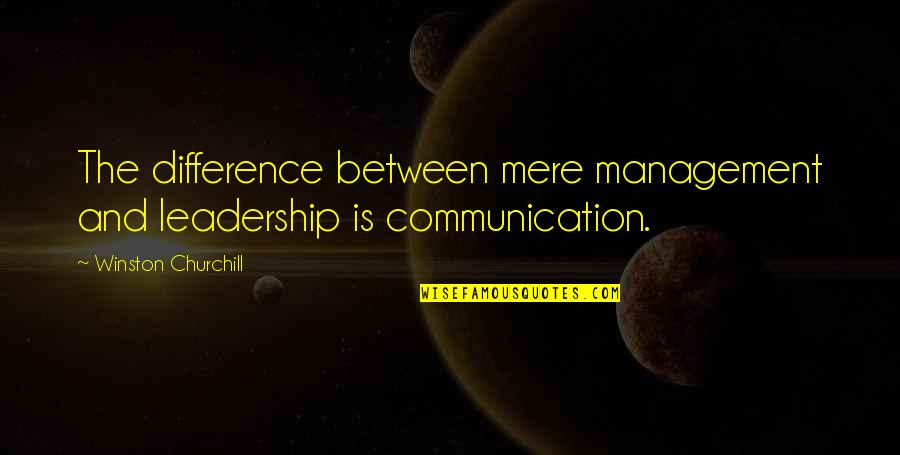 Leadership Communication Quotes By Winston Churchill: The difference between mere management and leadership is