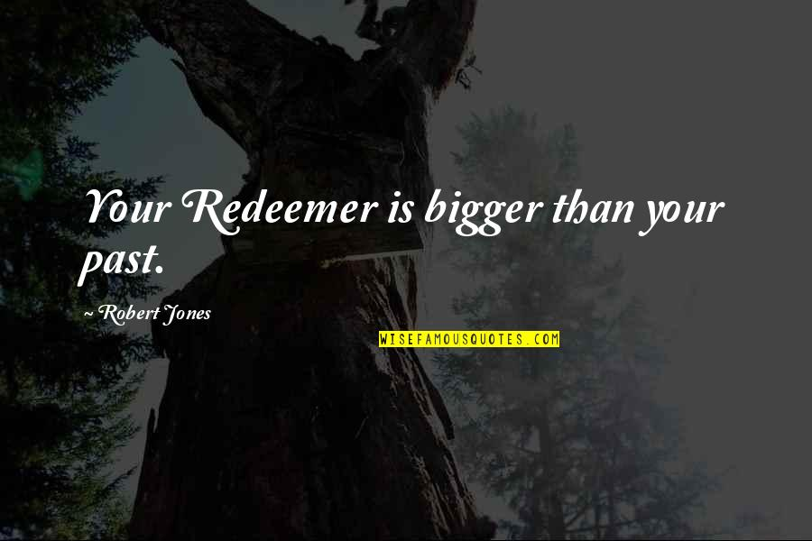 Leadership Connect Quotes By Robert Jones: Your Redeemer is bigger than your past.