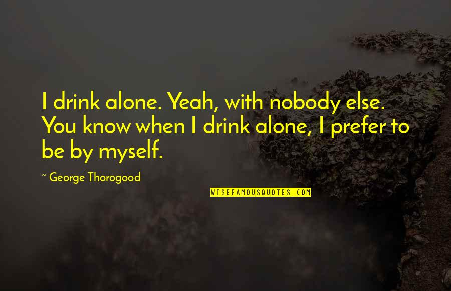 Leadership Insights Quotes By George Thorogood: I drink alone. Yeah, with nobody else. You