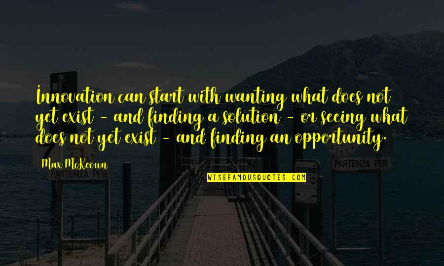 Leadership Insights Quotes By Max McKeown: Innovation can start with wanting what does not