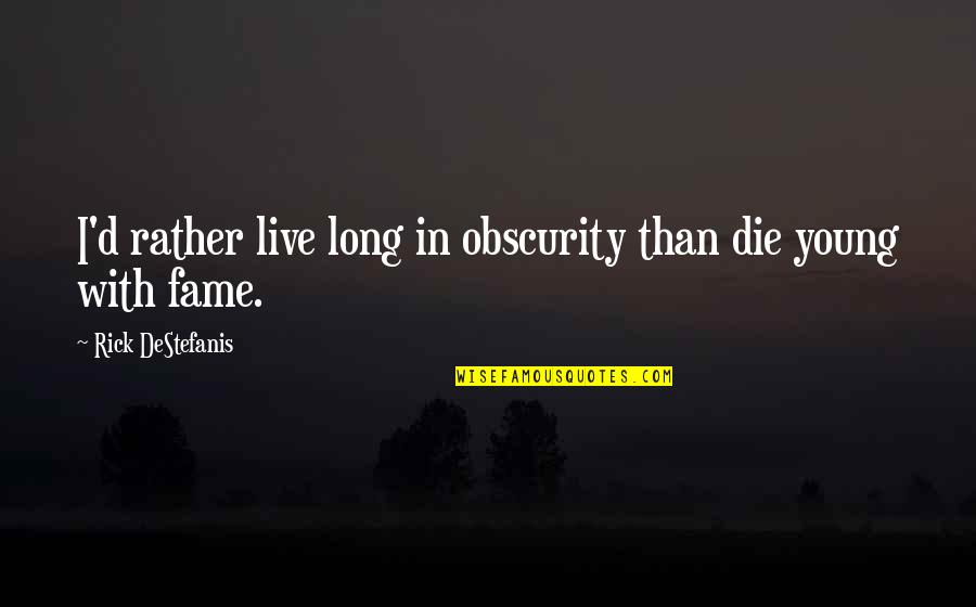 Leadership Insights Quotes By Rick DeStefanis: I'd rather live long in obscurity than die