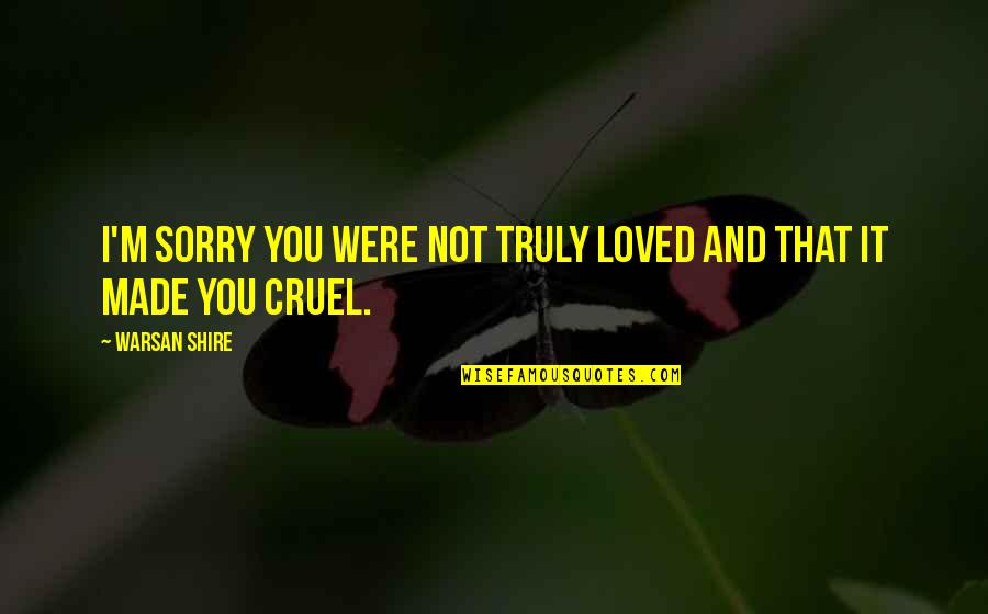 Leadership Insights Quotes By Warsan Shire: I'm sorry you were not truly loved and