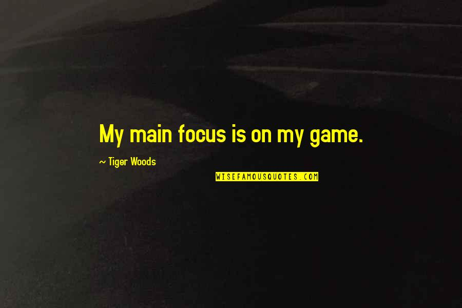 Leadership Presence Quotes By Tiger Woods: My main focus is on my game.