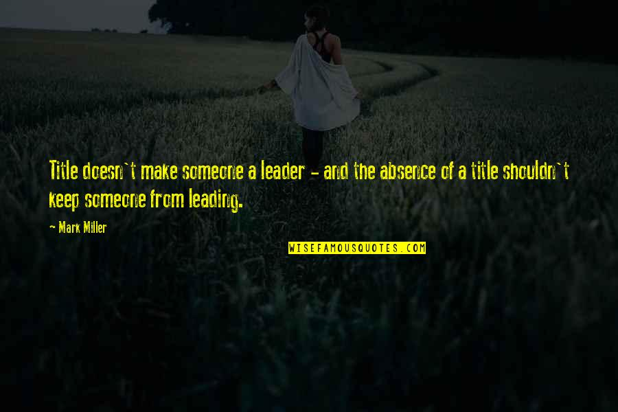 Leading On Someone Quotes By Mark Miller: Title doesn't make someone a leader - and