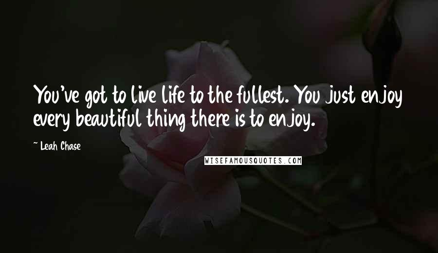 Leah Chase quotes: You've got to live life to the fullest. You just enjoy every beautiful thing there is to enjoy.