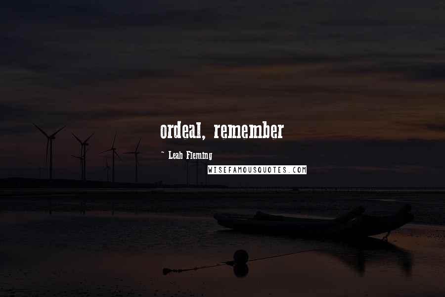 Leah Fleming quotes: ordeal, remember