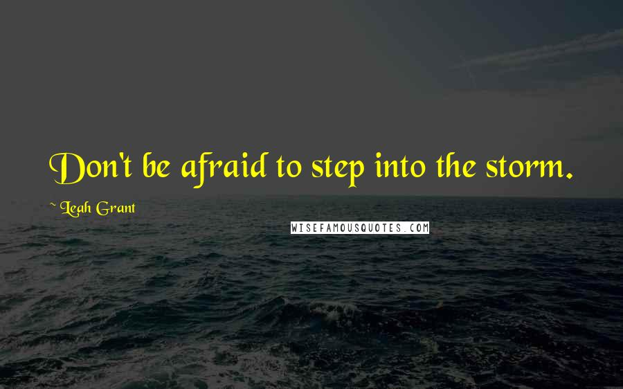 Leah Grant quotes: Don't be afraid to step into the storm.