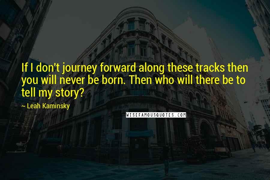 Leah Kaminsky quotes: If I don't journey forward along these tracks then you will never be born. Then who will there be to tell my story?