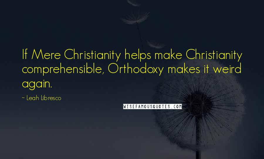 Leah Libresco quotes: If Mere Christianity helps make Christianity comprehensible, Orthodoxy makes it weird again.