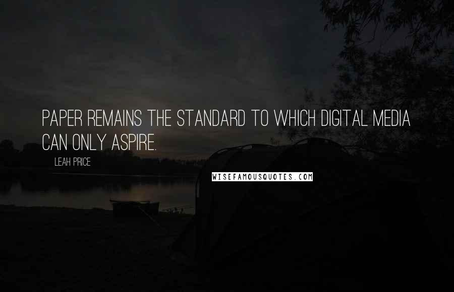 Leah Price quotes: Paper remains the standard to which digital media can only aspire.