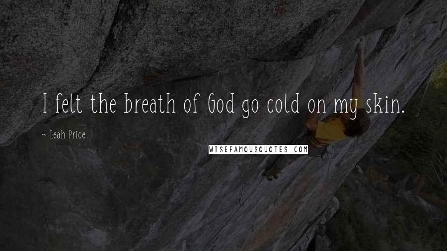 Leah Price quotes: I felt the breath of God go cold on my skin.