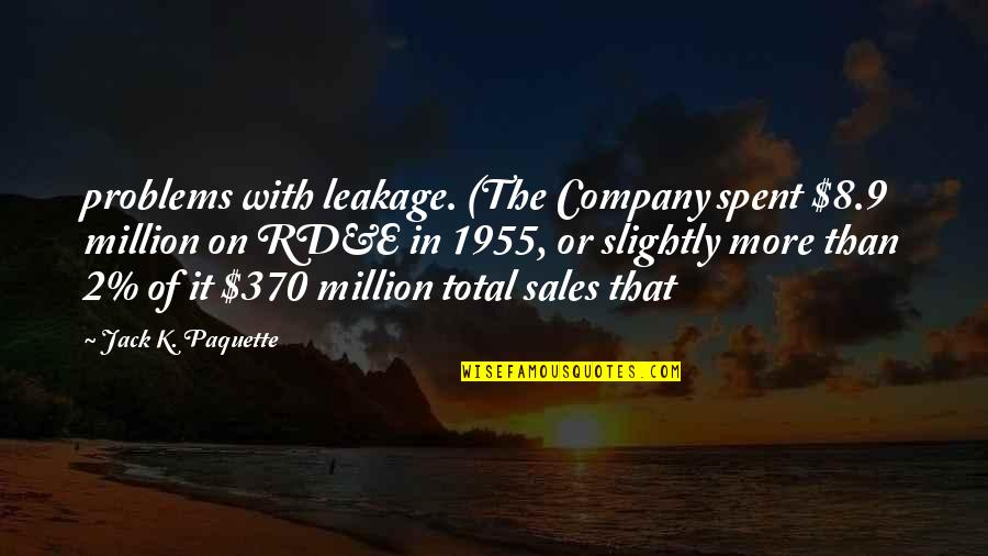Leakage Quotes By Jack K. Paquette: problems with leakage. (The Company spent $8.9 million