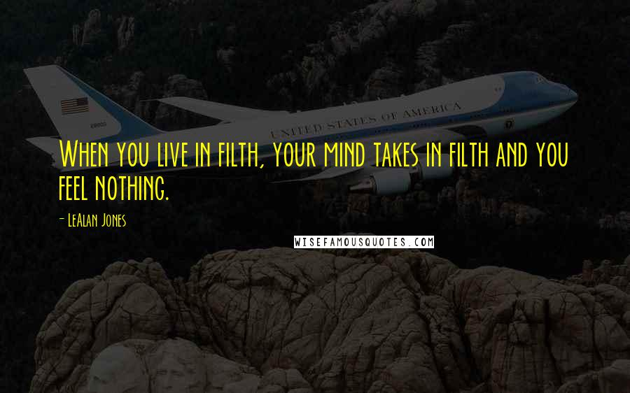 LeAlan Jones quotes: When you live in filth, your mind takes in filth and you feel nothing.