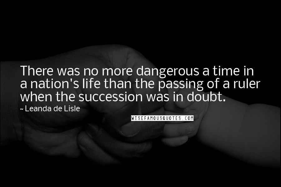 Leanda De Lisle quotes: There was no more dangerous a time in a nation's life than the passing of a ruler when the succession was in doubt.