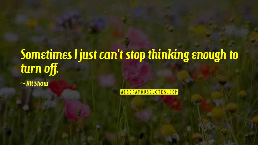 Leandre Quotes By Ali Shaw: Sometimes I just can't stop thinking enough to