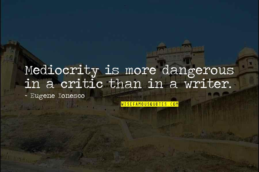 Leaning On Somebody Quotes By Eugene Ionesco: Mediocrity is more dangerous in a critic than