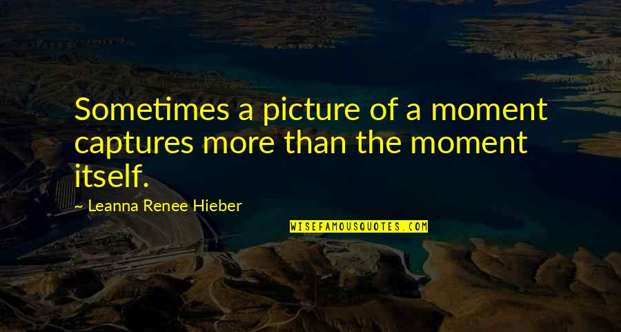 Leanna Renee Hieber Quotes By Leanna Renee Hieber: Sometimes a picture of a moment captures more