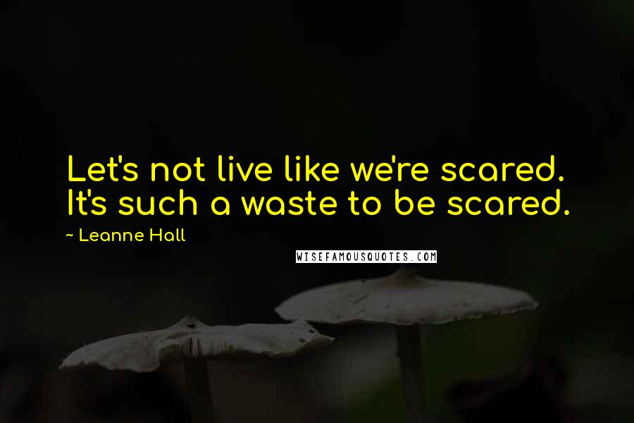 Leanne Hall quotes: Let's not live like we're scared. It's such a waste to be scared.