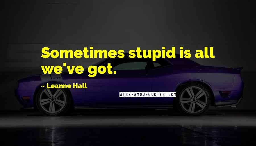 Leanne Hall quotes: Sometimes stupid is all we've got.