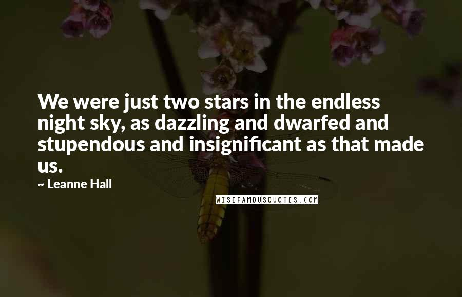 Leanne Hall quotes: We were just two stars in the endless night sky, as dazzling and dwarfed and stupendous and insignificant as that made us.