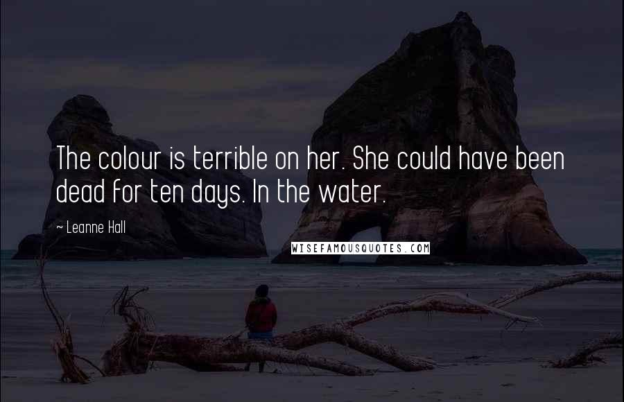 Leanne Hall quotes: The colour is terrible on her. She could have been dead for ten days. In the water.