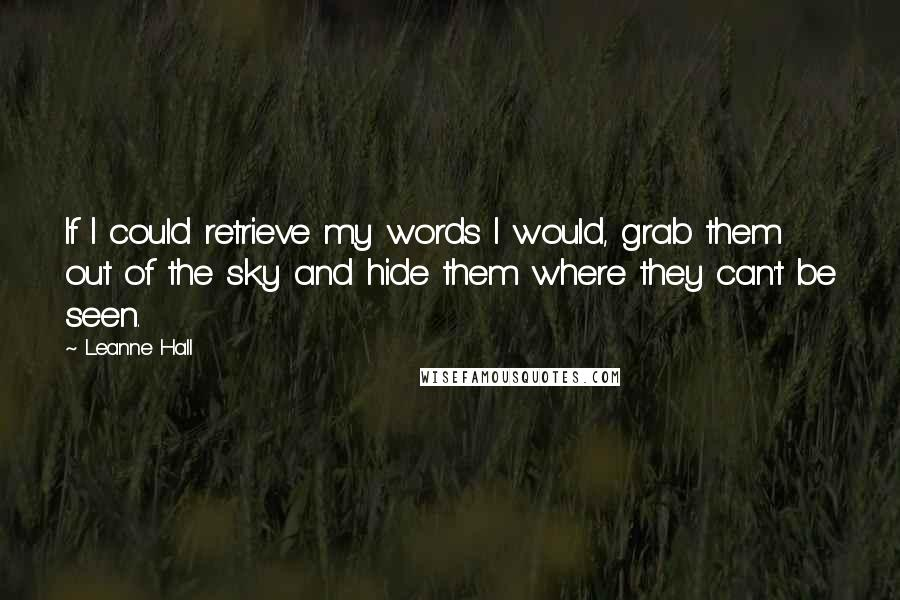 Leanne Hall quotes: If I could retrieve my words I would, grab them out of the sky and hide them where they can't be seen.