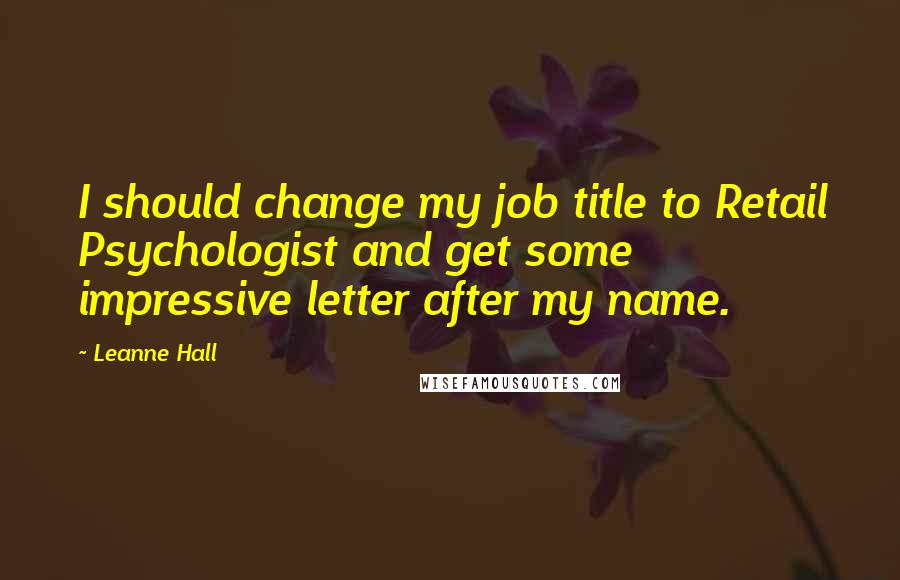 Leanne Hall quotes: I should change my job title to Retail Psychologist and get some impressive letter after my name.