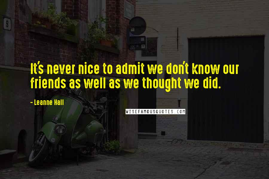 Leanne Hall quotes: It's never nice to admit we don't know our friends as well as we thought we did.
